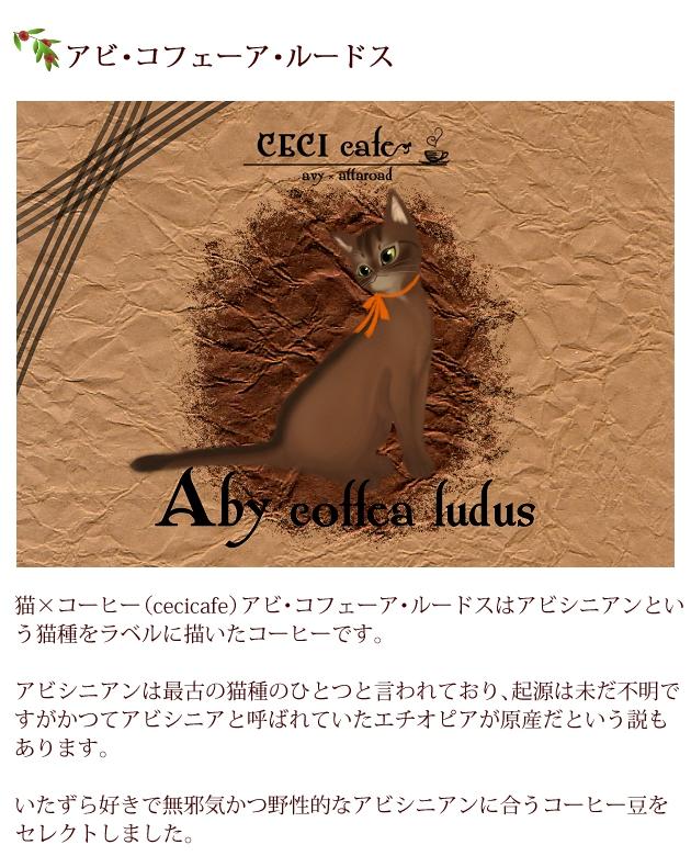 猫×コーヒー(cecicafe)アビ・コフェーア・ルードスはアビシニアンという猫種をラベルに描いたコーヒー。アビシニアンは最古の猫種のひとつと言われており、起源は未だ不明ですがかつてアビシニアと呼ばれていたエチオピアが原産だという説も。いたずら好きで無邪気かつ野性的なアビシニアンに合うコーヒー豆をセレクト。