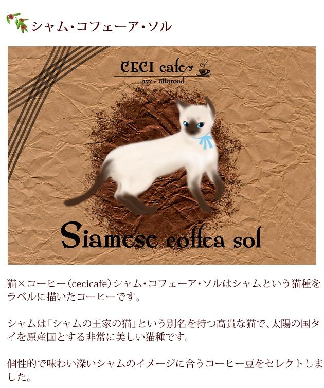猫×コーヒー(cecicafe)シャム・コフェーア・ソルはシャムという猫種をラベルに描いたコーヒー。シャムは「シャムの王家の猫」という別名を持つ高貴な猫で、太陽の国タイを原産国とする非常に美しい猫種。個性的で味わい深いシャムのイメージに合うコーヒー豆をセレクト。