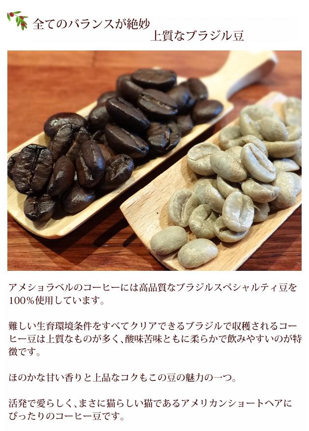 アメショラベルのコーヒーには高品質なブラジルスペシャルティ豆を100%使用しています。難しい生育環境条件をすべてクリアできるブラジルで収穫されるコーヒー豆は上質なものが多く、苦味酸味ともに柔らかで飲みやすいのが特徴です。ほのかな甘い香りと上品なコクもこの豆の魅力の一つ。活発で愛らしく、まさに猫らしい猫であるアメリカンショートヘアにぴったりなコーヒー豆です。